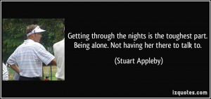 ... part. Being alone. Not having her there to talk to. - Stuart Appleby