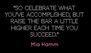 ... , but raised the bar a little higher each time you succeed.-Mia Hamm