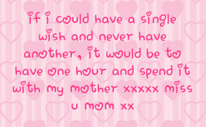 ... be to have one hour and spend it with my mother xxxxx miss u mom xx
