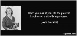 ... life the greatest happinesses are family happinesses. - Joyce Brothers