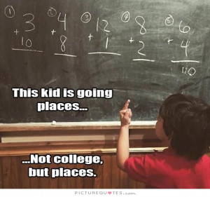 This kid is going places... not college but places. Picture Quote #1
