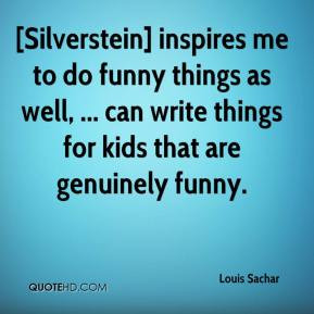 Louis Sachar - [Silverstein] inspires me to do funny things as well ...