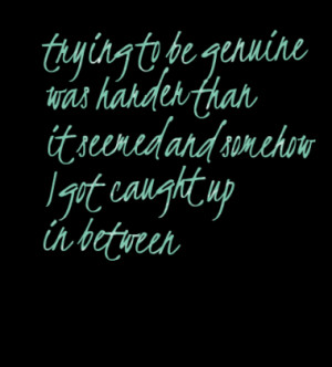 trying to be genuine was harder than it seemed and somehow I got ...