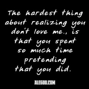 The Hardest Thing About Realizing You Don't Love Me Is That You ...