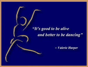 it s good to be alive and better to be dancing valerie harper # quotes