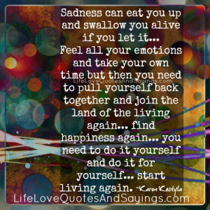 Sadness can eat you up and swallow you alive if you let it…