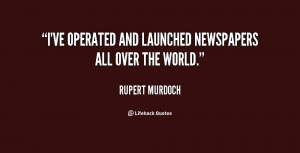 """ve operated and launched newspapers all over the world."""""""