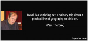 ... trip down a pinched line of geography to oblivion. - Paul Theroux