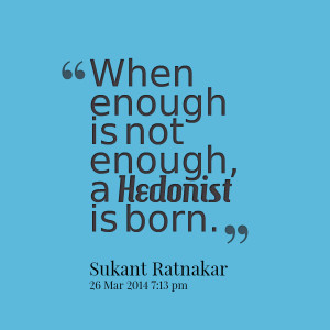Quotes Picture: when enough is not enough, a hedonist is born