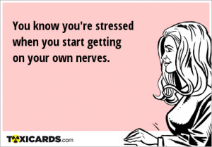 You know you're stressed when you start getting on your own nerves.