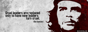 ... are replaced only to have new leaders turn cruel - Che Guevara Quotes