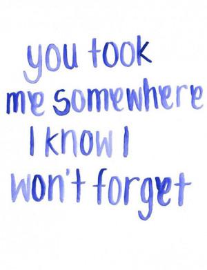 You took me somewhere I know I won't forget