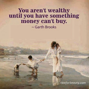 You aren't wealthy until you have something money can't buy..... Garth ...
