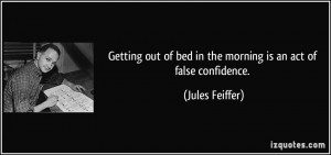 Getting out of bed in the morning is an act of false confidence ...