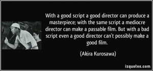 With a good script a good director can produce a masterpiece; with the ...