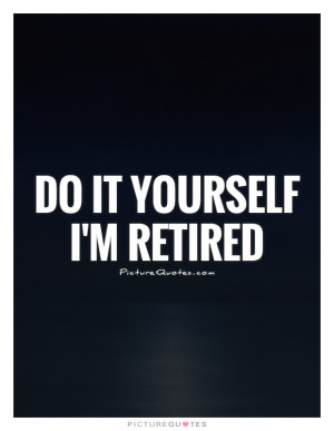 Do it yourself I'm retired Picture Quote #1