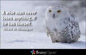 wise man never loses anything, if he has himself. - Michel de ...