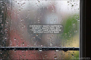 ... wants pain, but you can't have a rainbow, without a little rain