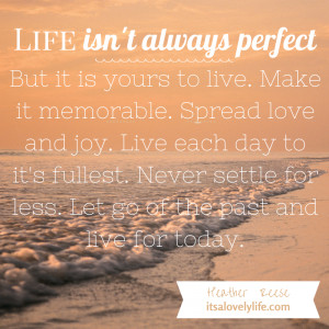 Life isn't always perfect but it is yours to live…
