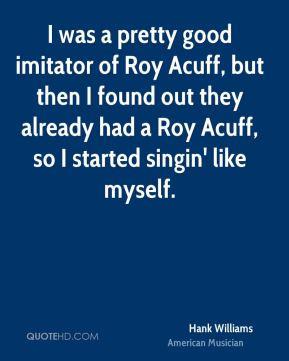 Hank Williams - I was a pretty good imitator of Roy Acuff, but then I ...