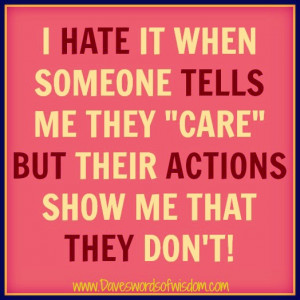 hate it when someone tells me they care but their actions show me ...