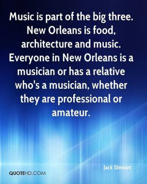 New Orleans is food, architecture and music. Everyone in New Orleans ...