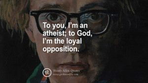 an atheist; to God, I'm the Loyal Opposition. woody allen quotes ...