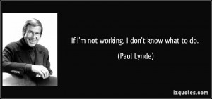 If I'm not working, I don't know what to do. - Paul Lynde