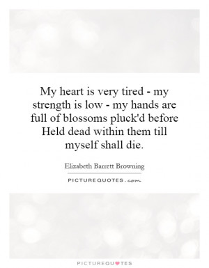 My heart is very tired - my strength is low - my hands are full of ...
