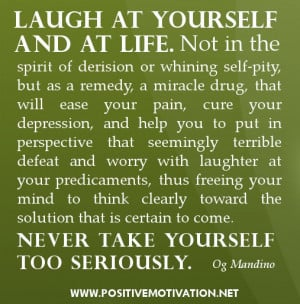 Laugh at yourself and at life. Not in the spirit of derision or ...