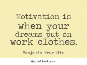 dreams put on work clothes benjamin franklin more motivational quotes ...