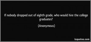 Good Graduate Quotes by Anonymous~ If nobody dropped out of eighth ...