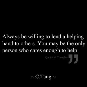 Always be willing to lend a helping hand to others. You may be the ...