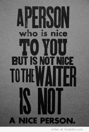 Person Who is Nice to You but is Not Ice to the Waiter is Not a Nice ...