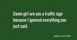 Damn girl are you a traffic sign because I ignored everything you just ...