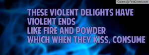These violent delights have violent endsLike fire and powderWhich when ...