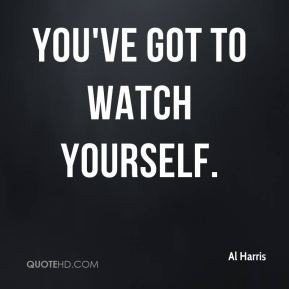You've got to watch yourself.