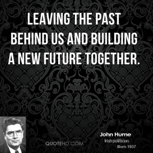 leaving the past behind us and building a new future together.