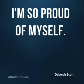 so proud of myself. - Deborah Scott