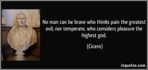 ... evil; nor temperate, who considers pleasure the highest god. - Cicero