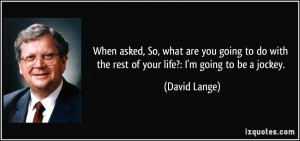 When asked, So, what are you going to do with the rest of your life ...