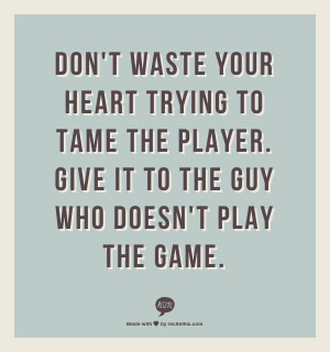 Don't waste your heart trying to tame the player. Give it to the guy ...