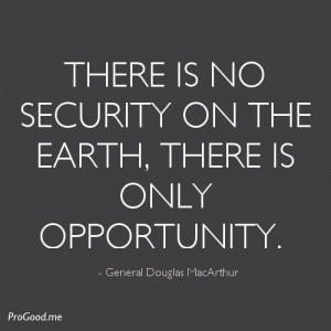 ... On The Earth, There Is Only Opportunity. – General Douglas MacArthur