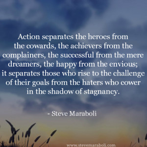 Action separates the heroes from the cowards, the achievers from the ...