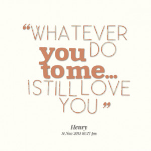 Quotes Picture: whatever you do to me i still love you