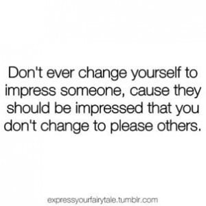 Don't ever change yourself to impress someone, because they should ...