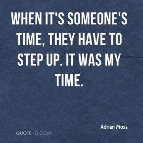 ... Moss - When it's someone's time, they have to step up. It was my time