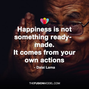 Happiness is not something ready-made. It comes from your own actions ...