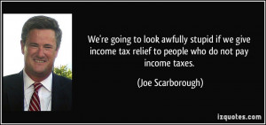 ... tax relief to people who do not pay income taxes. - Joe Scarborough