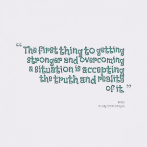 ... and overcoming a situation is accepting the truth and reality of it